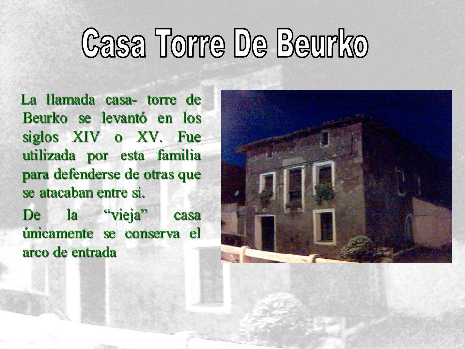 La llamada casa- torre de Beurko se levantó en los siglos XIV o XV. Fue utilizada por esta familia para defenderse de otras que se atacaban entre si.