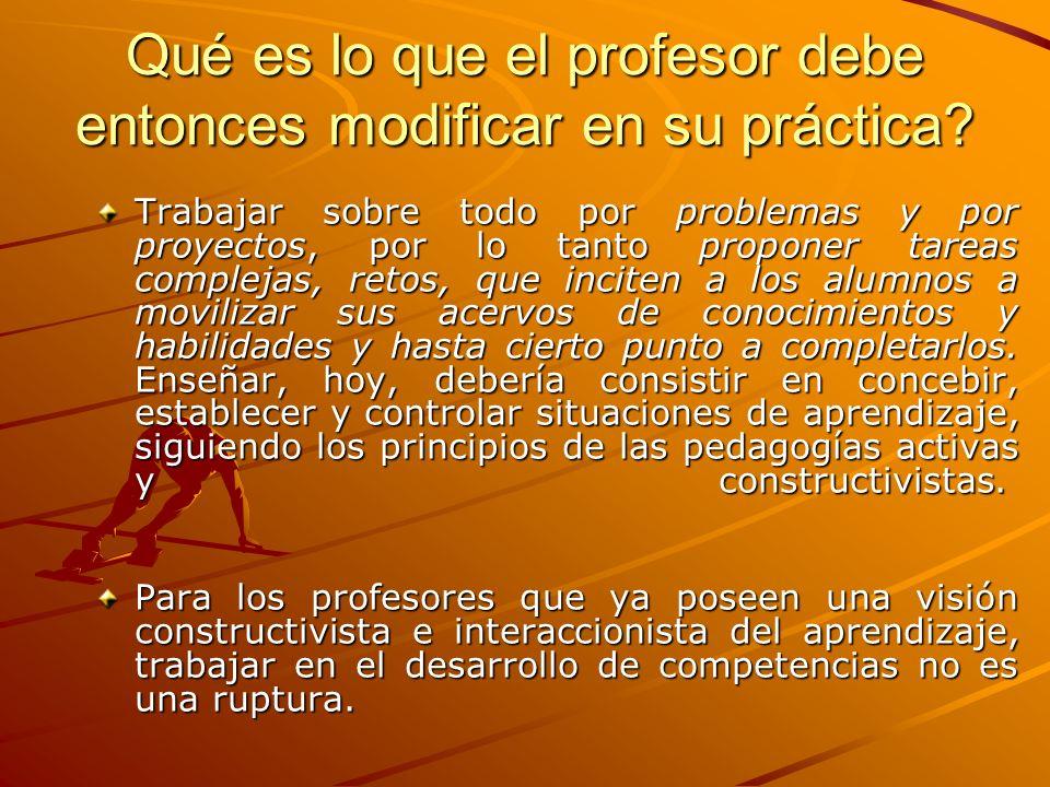 Qué es lo que el profesor debe entonces modificar en su práctica? Trabajar sobre todo por problemas y por proyectos, por lo tanto proponer tareas comp