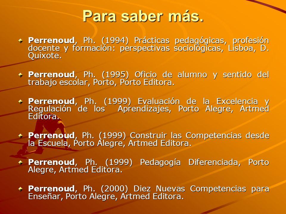 Para saber más. Perrenoud, Ph. (1994) Prácticas pedagógicas, profesión docente y formación: perspectivas sociológicas, Lisboa, D. Quixote. Perrenoud,