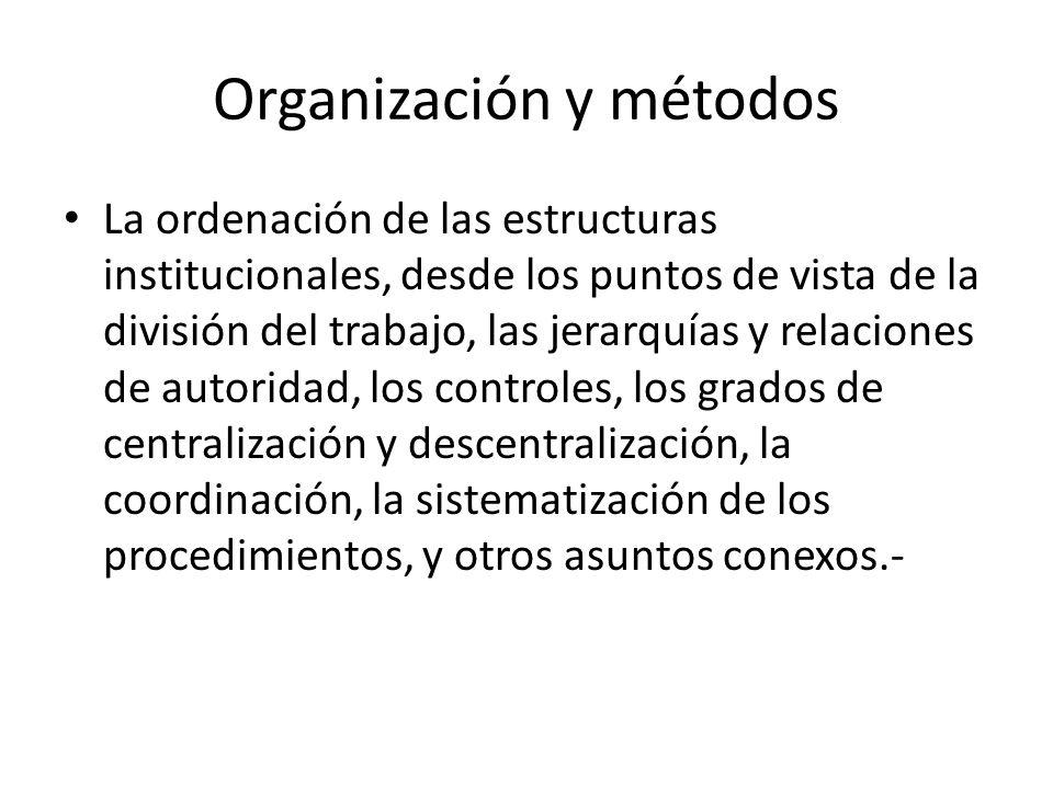 Organización y métodos La ordenación de las estructuras institucionales, desde los puntos de vista de la división del trabajo, las jerarquías y relaci