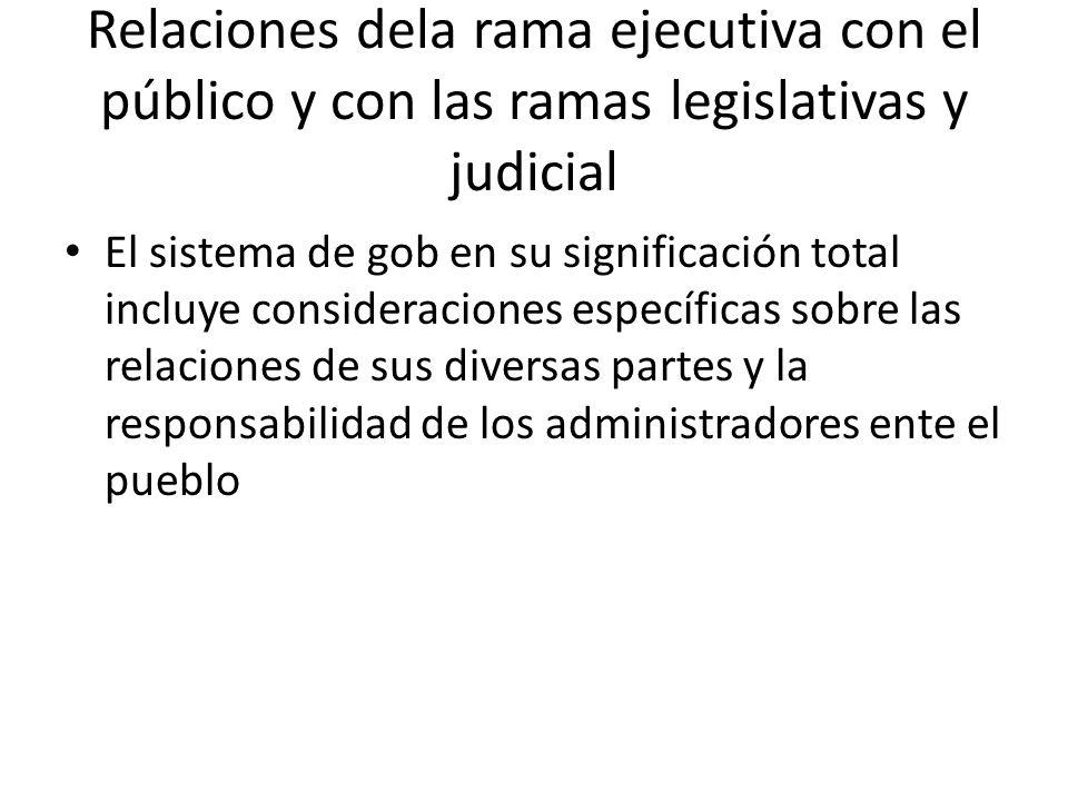 Relaciones dela rama ejecutiva con el público y con las ramas legislativas y judicial El sistema de gob en su significación total incluye consideracio