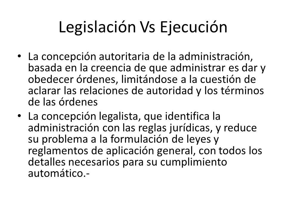 Legislación Vs Ejecución La concepción autoritaria de la administración, basada en la creencia de que administrar es dar y obedecer órdenes, limitándo