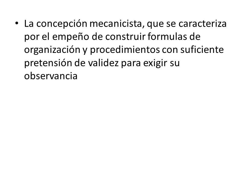 La concepción mecanicista, que se caracteriza por el empeño de construir formulas de organización y procedimientos con suficiente pretensión de valide