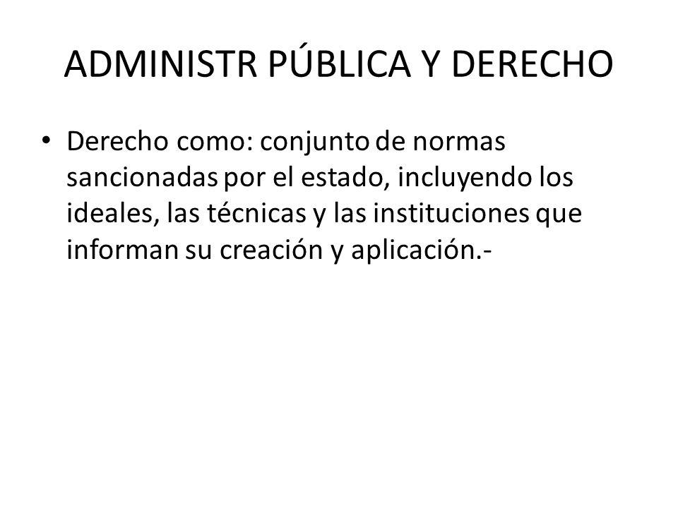 ADMINISTR PÚBLICA Y DERECHO Derecho como: conjunto de normas sancionadas por el estado, incluyendo los ideales, las técnicas y las instituciones que i