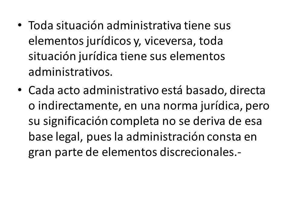 Toda situación administrativa tiene sus elementos jurídicos y, viceversa, toda situación jurídica tiene sus elementos administrativos. Cada acto admin