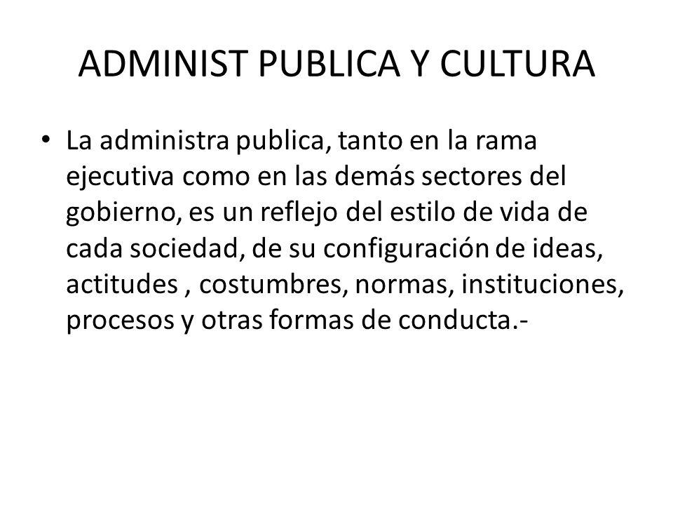 ADMINIST PUBLICA Y CULTURA La administra publica, tanto en la rama ejecutiva como en las demás sectores del gobierno, es un reflejo del estilo de vida