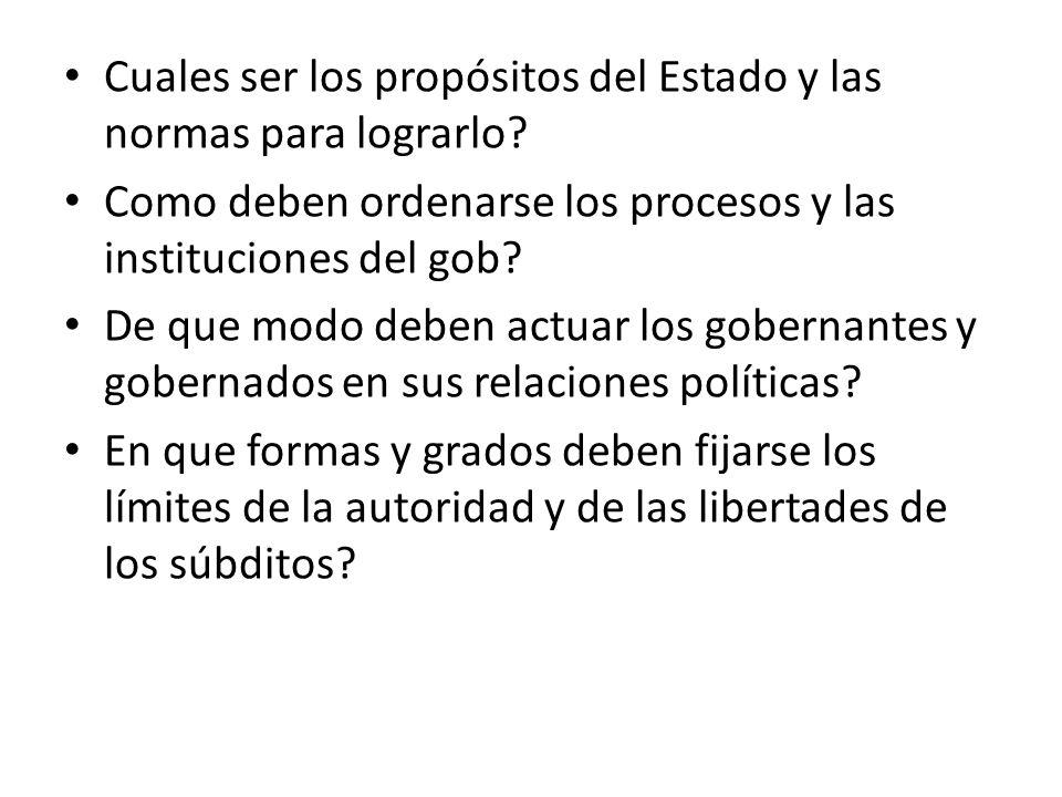Cuales ser los propósitos del Estado y las normas para lograrlo? Como deben ordenarse los procesos y las instituciones del gob? De que modo deben actu