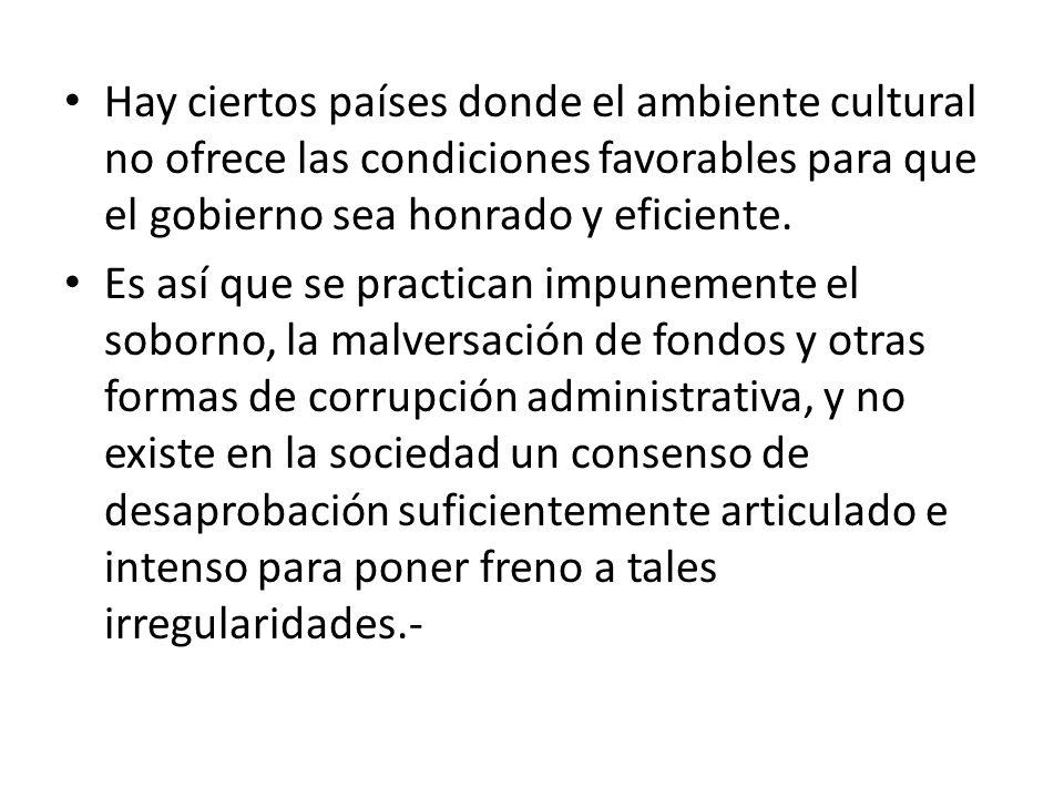 Hay ciertos países donde el ambiente cultural no ofrece las condiciones favorables para que el gobierno sea honrado y eficiente. Es así que se practic
