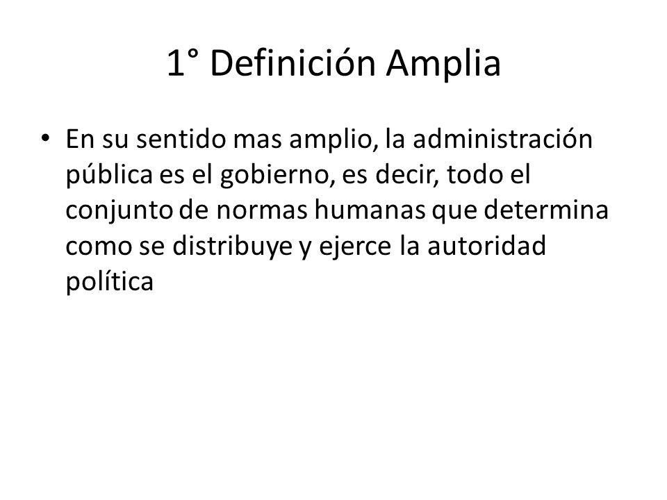 1° Definición Amplia En su sentido mas amplio, la administración pública es el gobierno, es decir, todo el conjunto de normas humanas que determina co