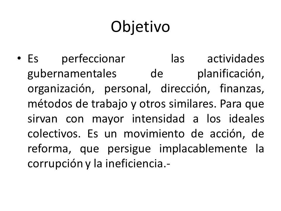 Objetivo Es perfeccionar las actividades gubernamentales de planificación, organización, personal, dirección, finanzas, métodos de trabajo y otros sim