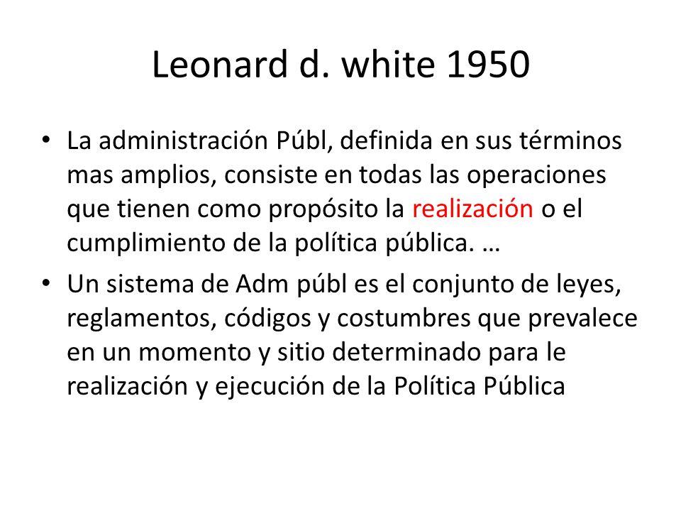 Leonard d. white 1950 La administración Públ, definida en sus términos mas amplios, consiste en todas las operaciones que tienen como propósito la rea