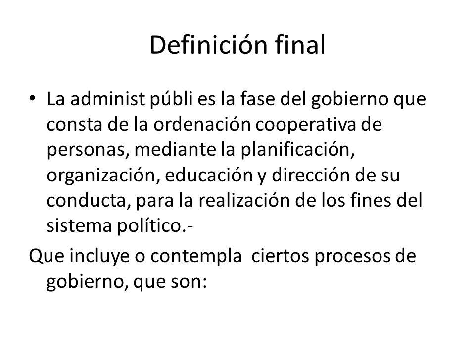 Definición final La administ públi es la fase del gobierno que consta de la ordenación cooperativa de personas, mediante la planificación, organizació