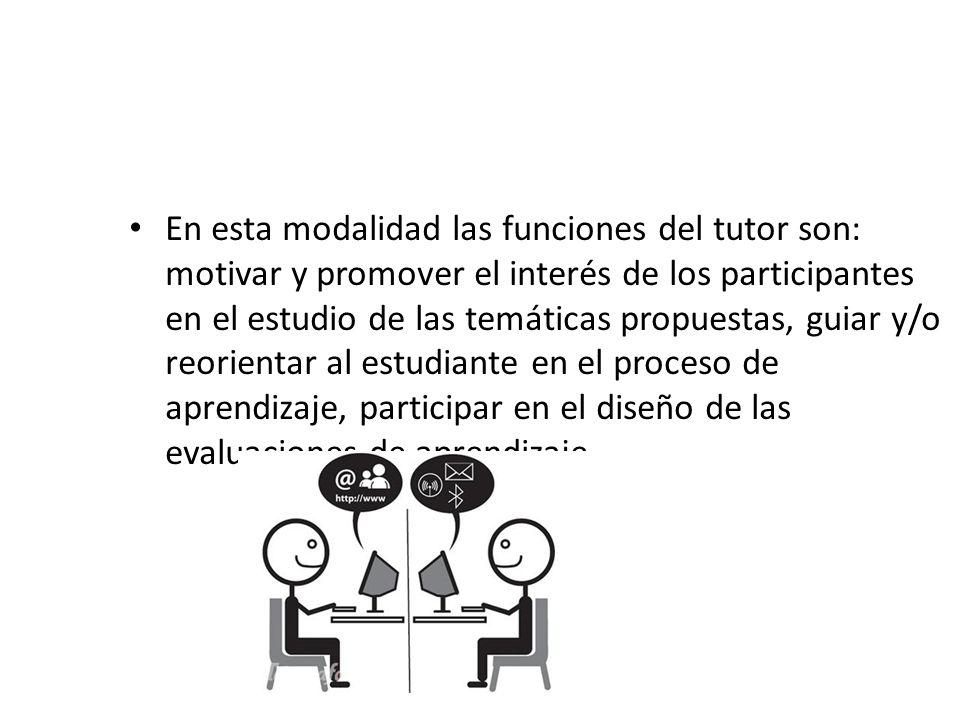 En esta modalidad las funciones del tutor son: motivar y promover el interés de los participantes en el estudio de las temáticas propuestas, guiar y/o reorientar al estudiante en el proceso de aprendizaje, participar en el diseño de las evaluaciones de aprendizaje.