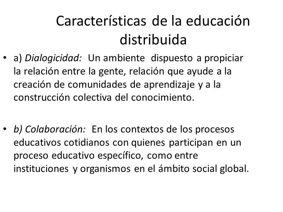 Características de la educación distribuida a) Dialogicidad: Un ambiente dispuesto a propiciar la relación entre la gente, relación que ayude a la creación de comunidades de aprendizaje y a la construcción colectiva del conocimiento.