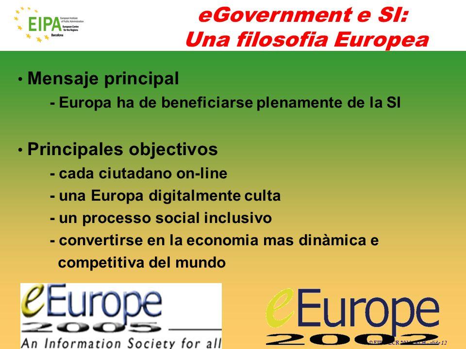© EIPA-ECR 2010- ALH - slide 12 eGovernment e SI: Una filosofia Europea Mensaje principal - Europa ha de beneficiarse plenamente de la SI Principales