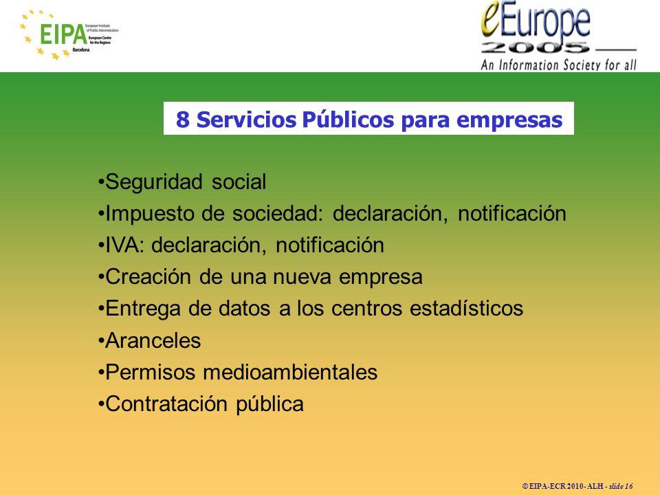 © EIPA-ECR 2010- ALH - slide 16 8 Servicios Públicos para empresas Seguridad social Impuesto de sociedad: declaración, notificación IVA: declaración,