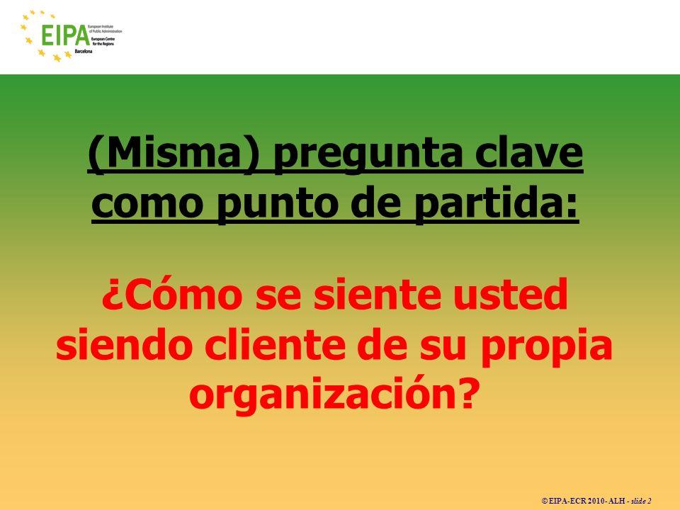 © EIPA-ECR 2010- ALH - slide 2 (Misma) pregunta clave como punto de partida: ¿Cómo se siente usted siendo cliente de su propia organización?