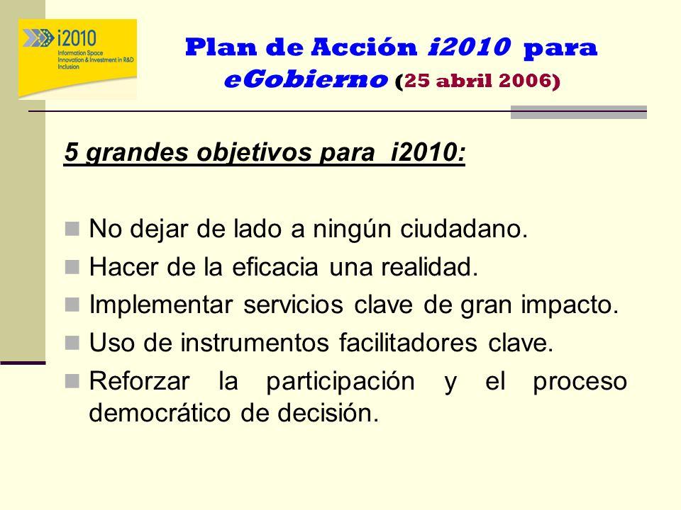 Plan de Acción i2010 para eGobierno (25 abril 2006) 5 grandes objetivos para i2010: No dejar de lado a ningún ciudadano. Hacer de la eficacia una real