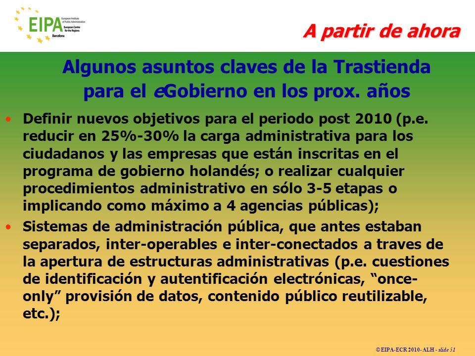© EIPA-ECR 2010- ALH - slide 51 Algunos asuntos claves de la Trastienda para el eGobierno en los prox. años Definir nuevos objetivos para el periodo p