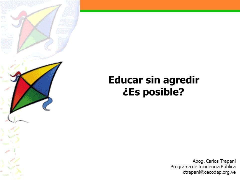 Abog. Carlos Trapani Programa de Incidencia Pública ctrapani@cecodap.org.ve Educar sin agredir ¿Es posible?