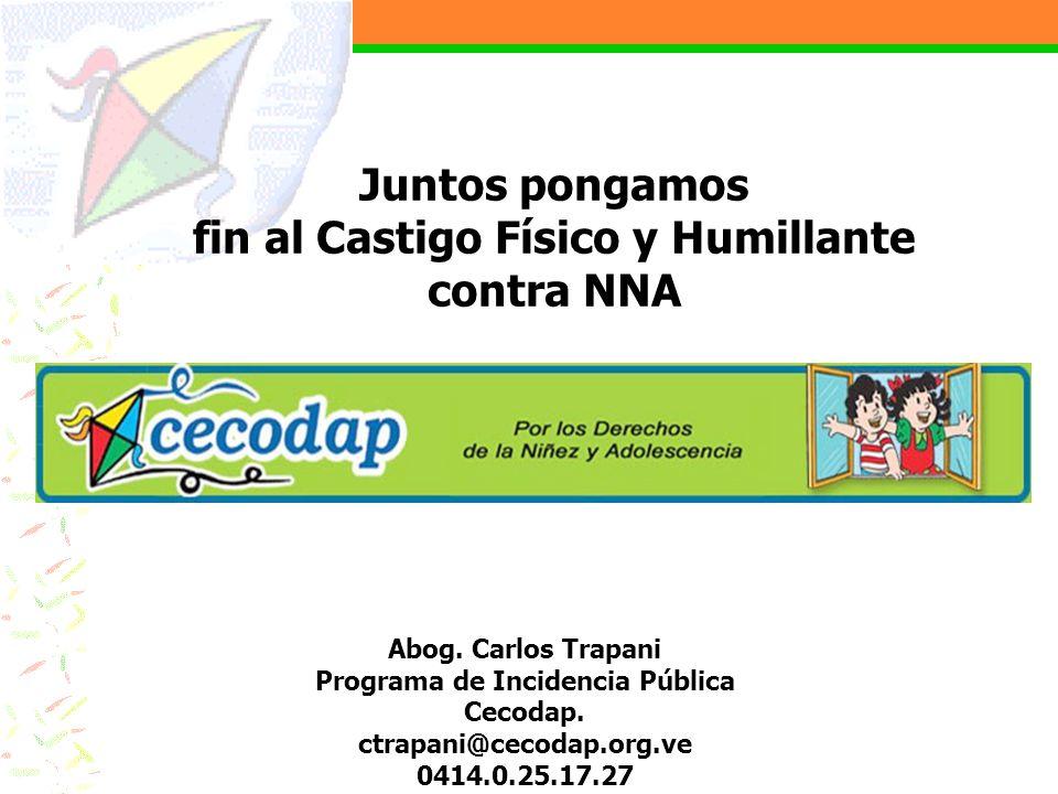 Abog. Carlos Trapani Programa de Incidencia Pública Cecodap. ctrapani@cecodap.org.ve 0414.0.25.17.27 Juntos pongamos fin al Castigo Físico y Humillant