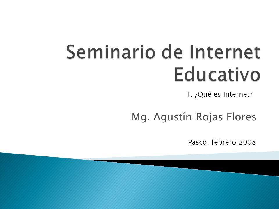 Mg. Agustín Rojas Flores Pasco, febrero 2008 1. ¿Qué es Internet?