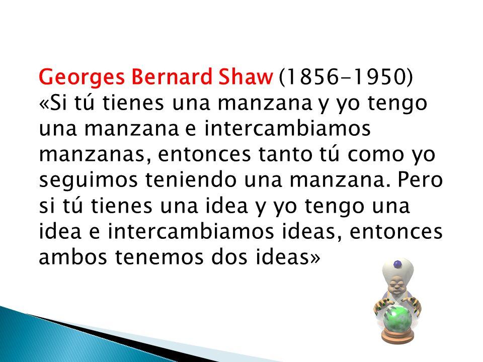 Georges Bernard Shaw (1856-1950) «Si tú tienes una manzana y yo tengo una manzana e intercambiamos manzanas, entonces tanto tú como yo seguimos tenien