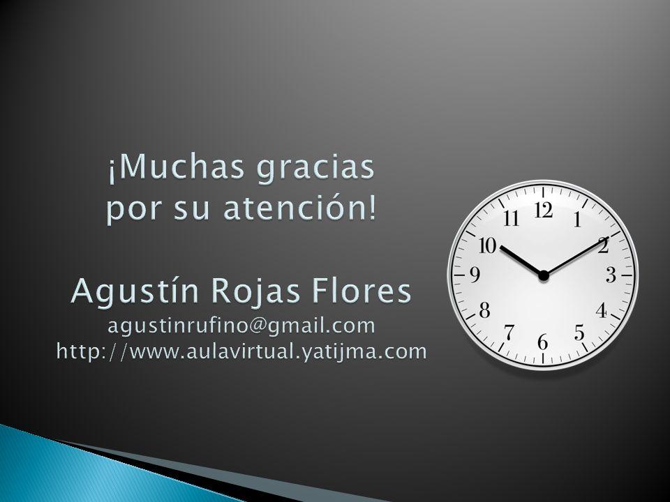 ¡Muchas gracias por su atención! Agustín Rojas Flores agustinrufino@gmail.com http://www.aulavirtual.yatijma.com