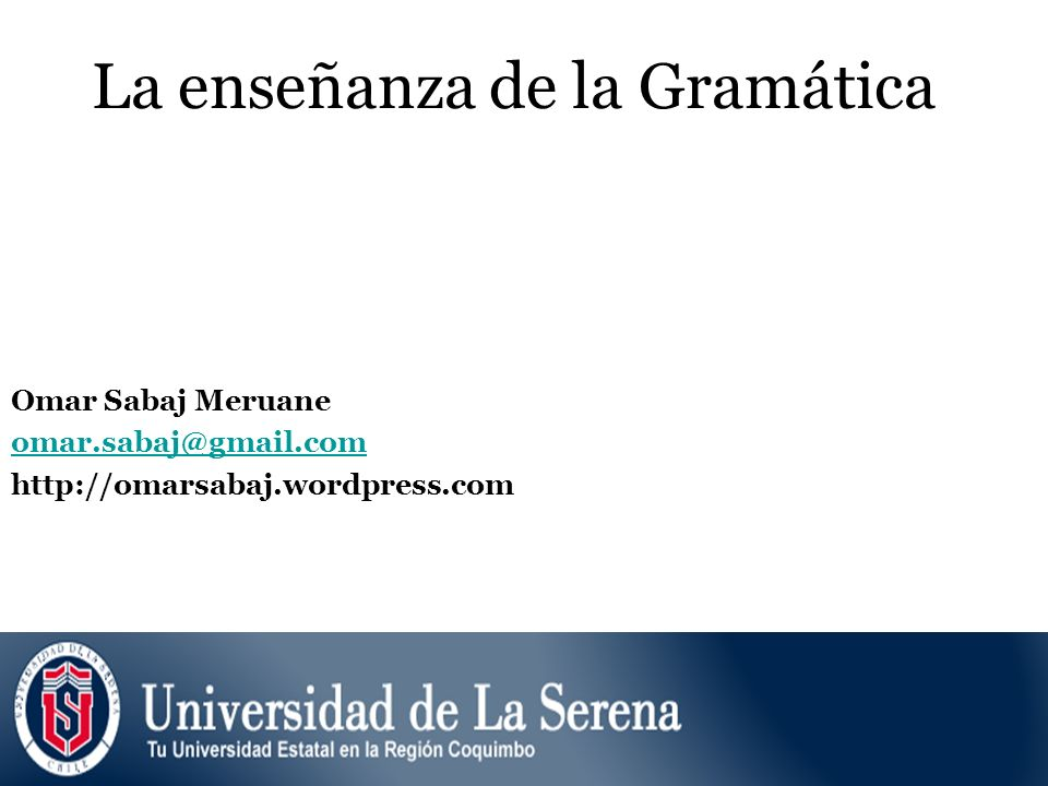 La enseñanza de la Gramática Omar Sabaj Meruane omar.sabaj@gmail.com http://omarsabaj.wordpress.com