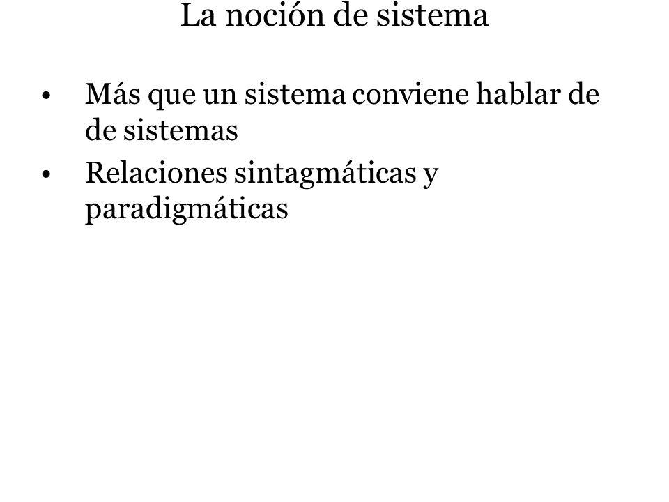 La noción de sistema Más que un sistema conviene hablar de de sistemas Relaciones sintagmáticas y paradigmáticas