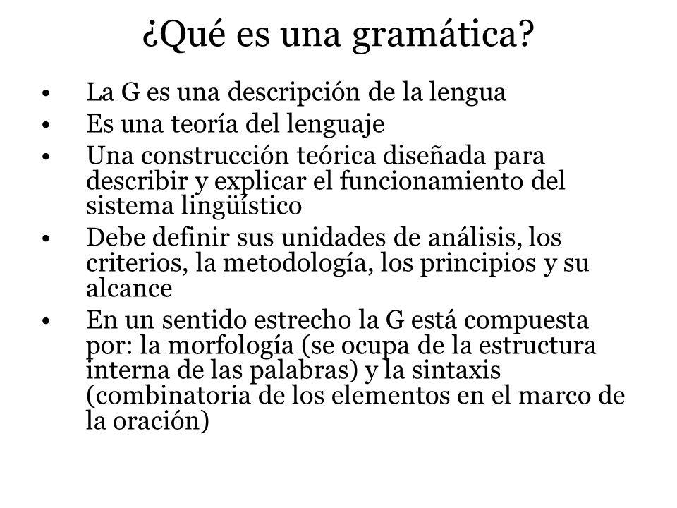 ¿Qué es una gramática? La G es una descripción de la lengua Es una teoría del lenguaje Una construcción teórica diseñada para describir y explicar el