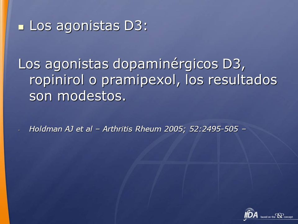 Los agonistas D3: Los agonistas D3: Los agonistas dopaminérgicos D3, ropinirol o pramipexol, los resultados son modestos. - Holdman AJ et al – Arthrit