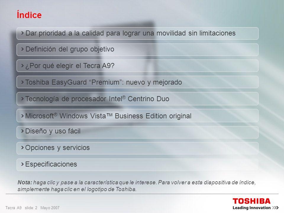 Tecra A9 slide: 12 Mayo 2007 Diseñado para durar El sólido diseño del sistema de Toshiba es el resultado de la mejora en los métodos de prueba Prueba de caída desde 100 cm Los cuatro laterales del portátil se han probado frente a caídas desde una altura de 100 cm Facilidad de servicio Reducción del número de tornillos, lo que deriva en mayor sencillez de servicio y a la hora de realizar mejoras.