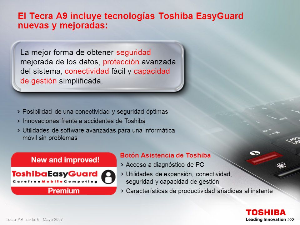 Tecra A9 slide: 6 Mayo 2007 El Tecra A9 incluye tecnologías Toshiba EasyGuard nuevas y mejoradas: La mejor forma de obtener seguridad mejorada de los datos, protección avanzada del sistema, conectividad fácil y capacidad de gestión simplificada.
