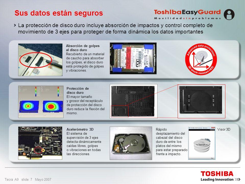 Tecra A9 slide: 7 Mayo 2007 La protección de disco duro incluye absorción de impactos y control completo de movimiento de 3 ejes para proteger de forma dinámica los datos importantes Sus datos están seguros Acelerómetro 3D El sistema de supervisión de 3 ejes detecta dinámicamente caídas libres, golpes o vibraciones en todas las direcciones.