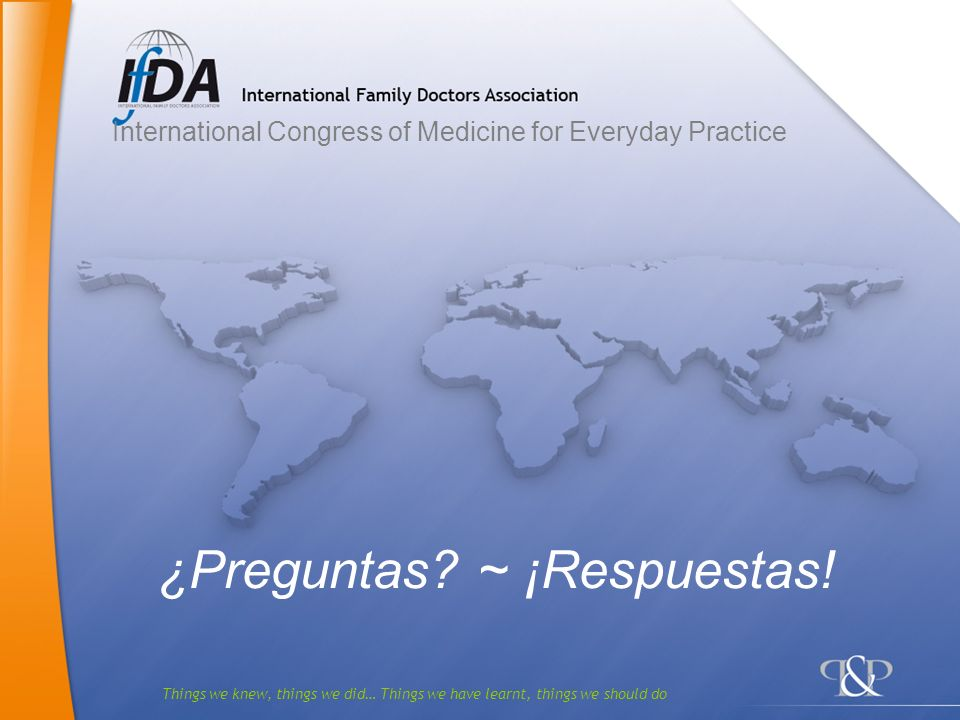 Things we knew, things we did… Things we have learnt, things we should do ¿Preguntas? ~ ¡Respuestas! International Congress of Medicine for Everyday P