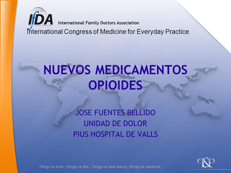 Things we knew, things we did… Things we have learnt, things we should do NUEVOS MEDICAMENTOS OPIOIDES JOSE FUENTES BELLIDO UNIDAD DE DOLOR PIUS HOSPI