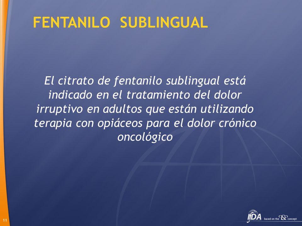 11 FENTANILO SUBLINGUAL El citrato de fentanilo sublingual está indicado en el tratamiento del dolor irruptivo en adultos que están utilizando terapia
