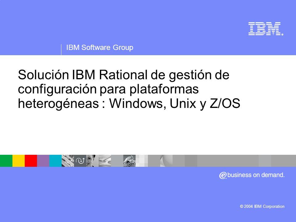 ® IBM Software Group © 2004 IBM Corporation Solución IBM Rational de gestión de configuración para plataformas heterogéneas : Windows, Unix y Z/OS