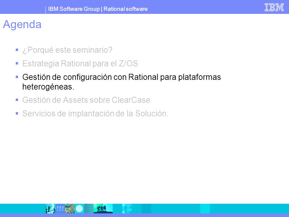 IBM Software Group | Rational software Agenda ¿Porqué este seminario? Estrategia Rational para el Z/OS Gestión de configuración con Rational para plat