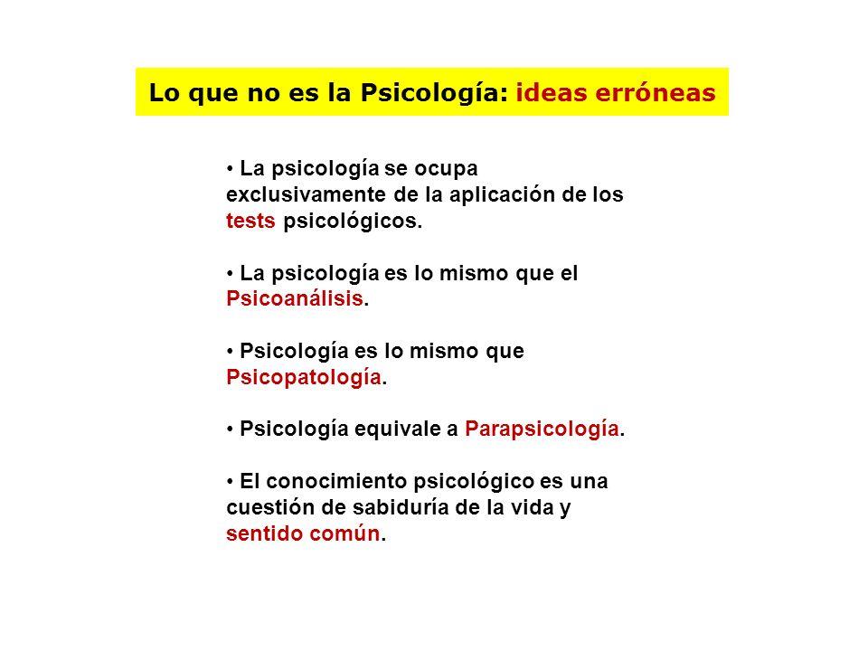 Lo que no es la Psicología: ideas erróneas La psicología se ocupa exclusivamente de la aplicación de los tests psicológicos. La psicología es lo mismo