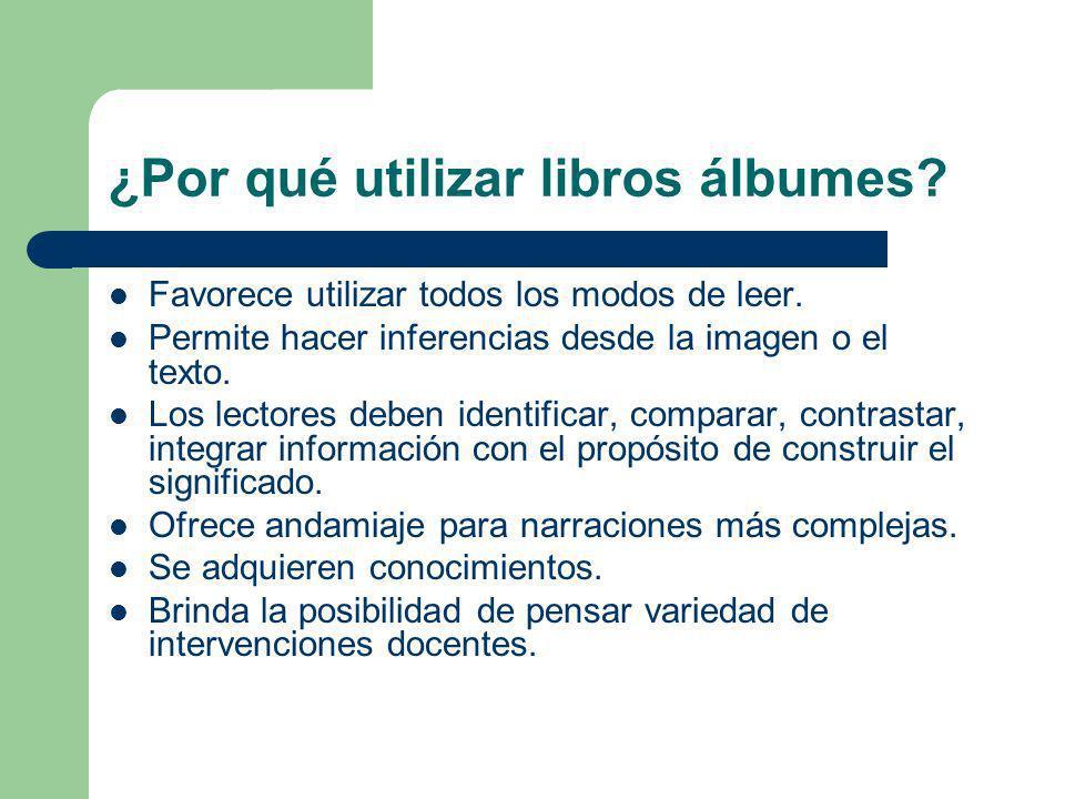 ¿Por qué utilizar libros álbumes? Favorece utilizar todos los modos de leer. Permite hacer inferencias desde la imagen o el texto. Los lectores deben