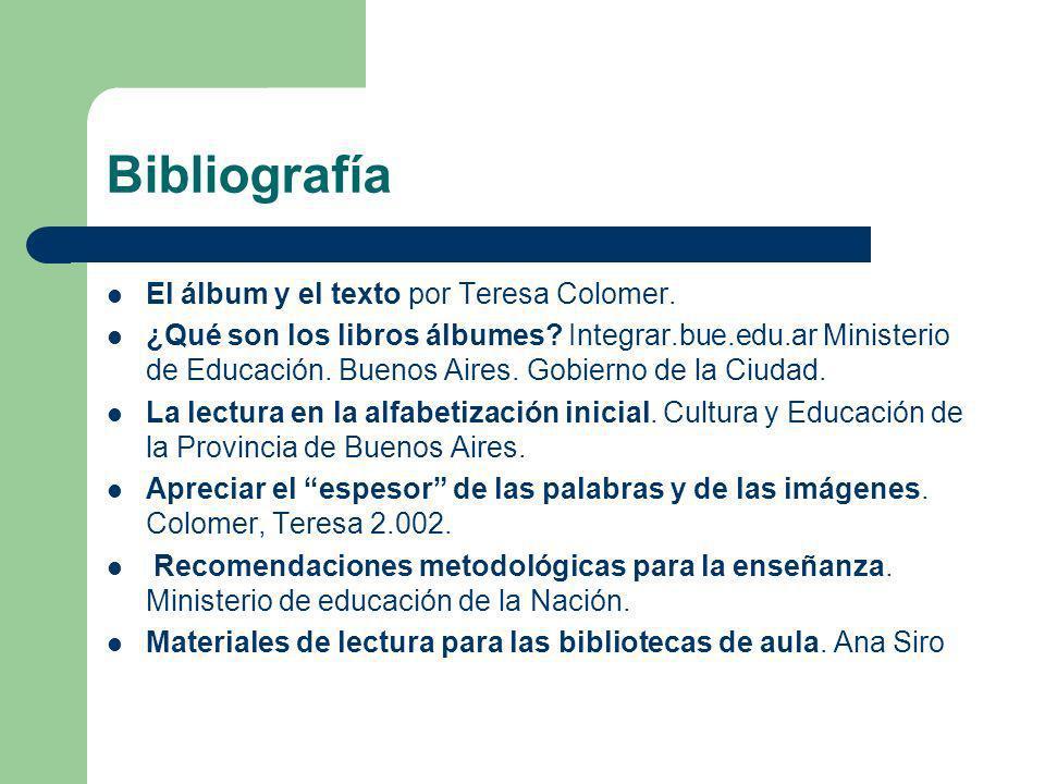 Bibliografía El álbum y el texto por Teresa Colomer. ¿Qué son los libros álbumes? Integrar.bue.edu.ar Ministerio de Educación. Buenos Aires. Gobierno