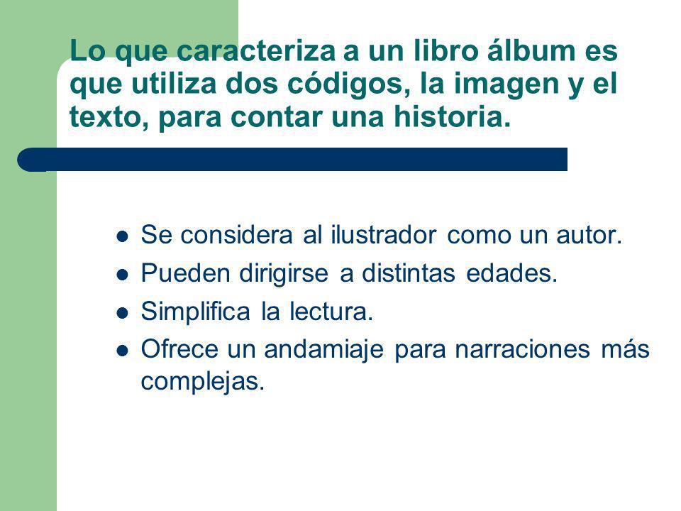 Lo que caracteriza a un libro álbum es que utiliza dos códigos, la imagen y el texto, para contar una historia. Se considera al ilustrador como un aut