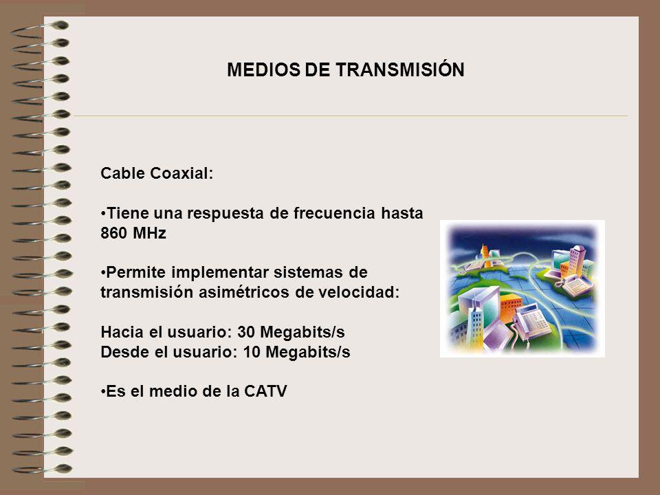 Cable Coaxial: Tiene una respuesta de frecuencia hasta 860 MHz Permite implementar sistemas de transmisión asimétricos de velocidad: Hacia el usuario: