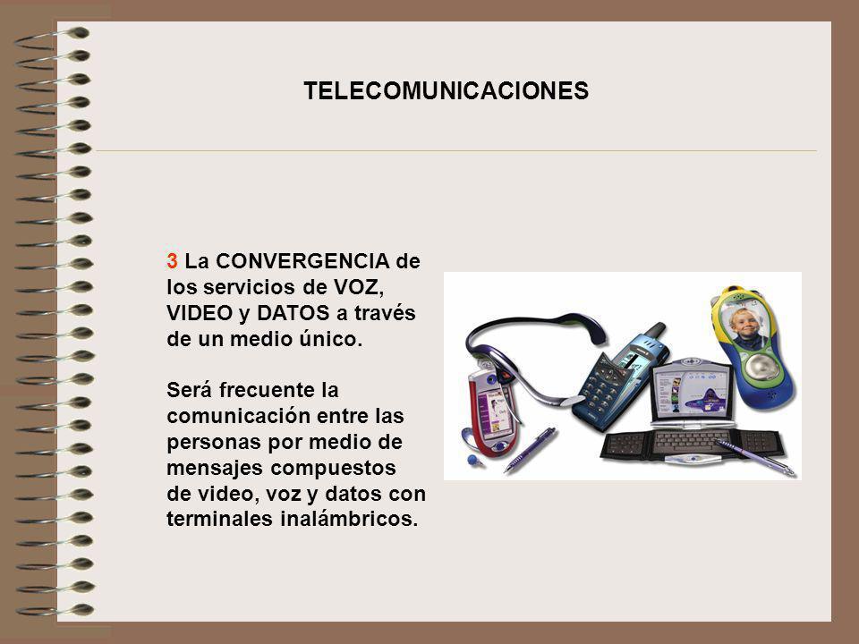 3 La CONVERGENCIA de los servicios de VOZ, VIDEO y DATOS a través de un medio único. Será frecuente la comunicación entre las personas por medio de me