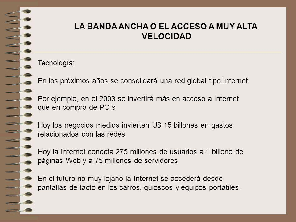 LA BANDA ANCHA O EL ACCESO A MUY ALTA VELOCIDAD Tecnología: En los próximos años se consolidará una red global tipo Internet Por ejemplo, en el 2003 s