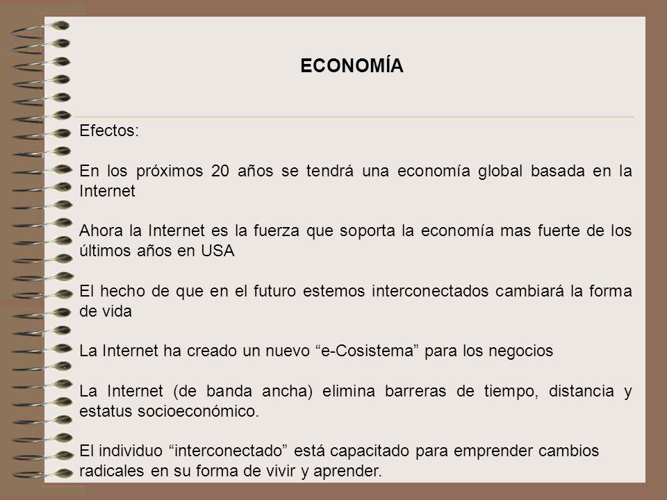 ECONOMÍA Efectos: En los próximos 20 años se tendrá una economía global basada en la Internet Ahora la Internet es la fuerza que soporta la economía m