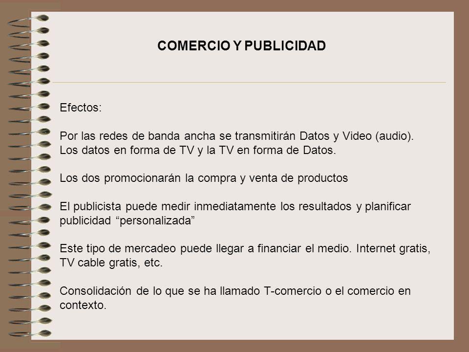 COMERCIO Y PUBLICIDAD Efectos: Por las redes de banda ancha se transmitirán Datos y Video (audio). Los datos en forma de TV y la TV en forma de Datos.