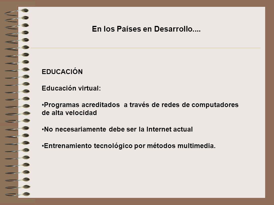 En los Países en Desarrollo.... EDUCACIÓN Educación virtual: Programas acreditados a través de redes de computadores de alta velocidad No necesariamen